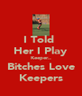 I Told  Her I Play Keeper.. Bitches Love Keepers - Personalised Poster A4 size