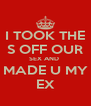 I TOOK THE S OFF OUR SEX AND  MADE U MY EX - Personalised Poster A4 size