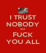 I TRUST NOBODY SO FUCK YOU ALL - Personalised Poster A4 size