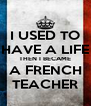 I USED TO HAVE A LIFE THEN I BECAME A FRENCH TEACHER - Personalised Poster A4 size