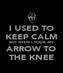 I USED TO KEEP CALM BUT THEN I TOOK AN ARROW TO THE KNEE - Personalised Poster A4 size