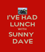 I'VE HAD LUNCH WITH SUNNY  DAVE - Personalised Poster A4 size