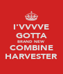 I'VVVVE GOTTA BRAND NEW COMBINE HARVESTER - Personalised Poster A4 size
