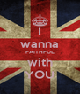 I wanna FAITHFUL with YOU - Personalised Poster A4 size