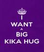 I WANT A BIG KIKA HUG - Personalised Poster A4 size