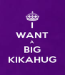 I WANT A BIG KIKAHUG - Personalised Poster A4 size