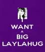I WANT A BIG LAYLAHUG - Personalised Poster A4 size
