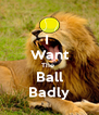 I  Want The  Ball Badly - Personalised Poster A4 size