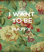 I WANT TO BE HAPPY   - Personalised Poster A4 size