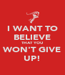 I WANT TO BELIEVE THAT YOU WON'T GIVE UP! - Personalised Poster A4 size