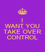 I WANT YOU TO TAKE OVER CONTROL - Personalised Poster A4 size