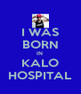 I WAS BORN IN  KALO HOSPITAL - Personalised Poster A4 size