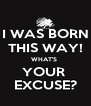 I WAS BORN THIS WAY! WHAT'S  YOUR  EXCUSE? - Personalised Poster A4 size