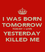 I WAS BORN TOMORROW TODAY I LIVE YESTERDAY KILLED ME - Personalised Poster A4 size