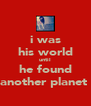 i was his world until he found another planet  - Personalised Poster A4 size