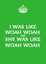 I WAS LIKE WOAH WOAH AND SHE WAS LIKE WOAH WOAH - Personalised Poster A4 size