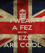 I WEAR A FEZ NOW FEZS ARE COOL - Personalised Poster A4 size