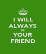 I WILL ALWAYS BE YOUR FRIEND - Personalised Poster A4 size