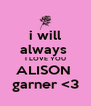 i will always  I LOVE YOU ALISON  garner <3 - Personalised Poster A4 size