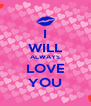 I WILL ALWAYS LOVE YOU - Personalised Poster A4 size
