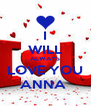 I  WILL ALWAYS LOVE YOU ANNA  - Personalised Poster A4 size