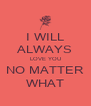 I WILL ALWAYS LOVE YOU NO MATTER WHAT - Personalised Poster A4 size