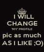 I WILL  CHANGE 'MY' PROFILE  pic as much   AS I LIKE ;O) - Personalised Poster A4 size