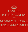 I WILL KEEP CALM and ALWAYS LOVE TRISTAN SMITH - Personalised Poster A4 size