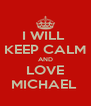 I WILL  KEEP CALM AND LOVE MICHAEL  - Personalised Poster A4 size
