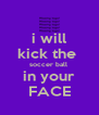 i will kick the  soccer ball  in your FACE - Personalised Poster A4 size