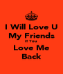 I Will Love U My Friends If You Love Me Back - Personalised Poster A4 size