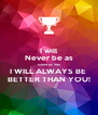 I will Never be as Good as You I WILL ALWAYS BE  BETTER THAN YOU! - Personalised Poster A4 size