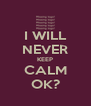 I WILL NEVER KEEP CALM OK? - Personalised Poster A4 size