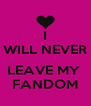 I WILL NEVER  LEAVE MY  FANDOM - Personalised Poster A4 size