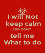 I will Not  keep calm AND DON'T   tell me  What to do - Personalised Poster A4 size