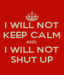 I WILL NOT KEEP CALM AND  I WILL NOT SHUT UP - Personalised Poster A4 size