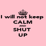 I will not keep  CALM AND SHUT  UP - Personalised Poster A4 size