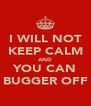 I WILL NOT KEEP CALM AND YOU CAN BUGGER OFF - Personalised Poster A4 size