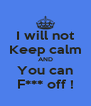 I will not Keep calm AND You can F*** off ! - Personalised Poster A4 size