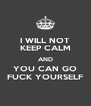 I WILL NOT KEEP CALM AND YOU CAN GO FUCK YOURSELF - Personalised Poster A4 size