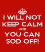 I WILL NOT KEEP CALM AND YOU CAN SOD OFF! - Personalised Poster A4 size
