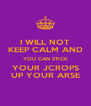 I WILL NOT KEEP CALM AND YOU CAN STICK YOUR JCROPS UP YOUR ARSE - Personalised Poster A4 size