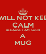 I WILL NOT KEEP CALM BECAUSE I AM SUCH A MUG - Personalised Poster A4 size