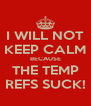 I WILL NOT KEEP CALM BECAUSE THE TEMP REFS SUCK! - Personalised Poster A4 size