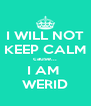 I WILL NOT KEEP CALM cause... I AM  WERID - Personalised Poster A4 size
