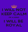 I WILL NOT KEEP CALM I'M A KING I WILL BE  ROYAL - Personalised Poster A4 size