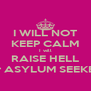 I WILL NOT KEEP CALM I will RAISE HELL For ASYLUM SEEKERS - Personalised Poster A4 size