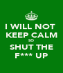 I WILL NOT  KEEP CALM SO SHUT THE F*** UP - Personalised Poster A4 size