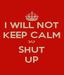 I WILL NOT KEEP CALM SO SHUT UP - Personalised Poster A4 size