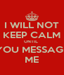 I WILL NOT KEEP CALM UNTIL  YOU MESSAGE ME - Personalised Poster A4 size